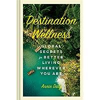 Destination Wellness: Global Secrets for Better Living Wherever You Are