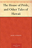 The House of Pride, and Other Tales of Hawaii (English Edition)