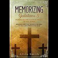 Memorizing Galatians 5 - Works of the Flesh & Fruits of the Spirit: Memorize Scripture, Memorize the Bible, and Seal God…