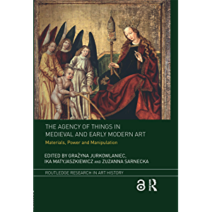 The Agency of Things in Medieval and Early Modern Art: Materials, Power and Manipulation (Routledge Research in Art…