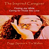 The Inspired Caregiver: Finding Joy While Caring for Those You Love