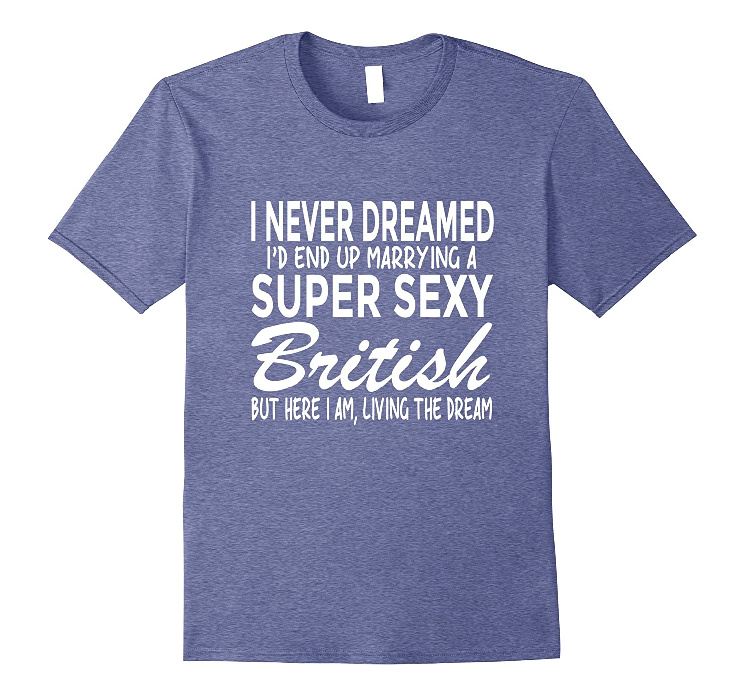 Never Dreamed Id Marrying Super Sexy British UK T Shirt