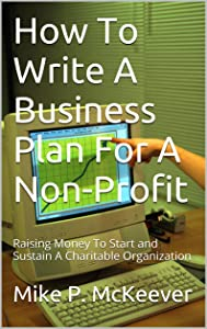 How To Write A Business Plan For A Non-Profit: Raising Money To Start and Sustain A Charitable Organization