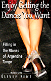 Enjoy Getting the Dances You Want: Filling in the Blanks of Argentine Tango - Book One