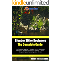 Blender 3D For Beginners: The Complete Guide: The Complete Beginner's Guide to Getting Started with Navigating, Modeling, Animating, Texturing, Lighting, Compositing and Rendering within Blender.