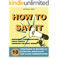 How to say it: 10 Strategies to Become an Effective, Articulate and Clear Communicator: Vocal Variety, Nonverbal Communication, Powerful Words