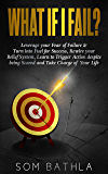 WHAT IF I FAIL?: Leverage your Fear of Failure & Turn into Fuel for Success, Rewire your Belief System, Learn to Trigger Action despite being Scared and Take Charge of Your Life