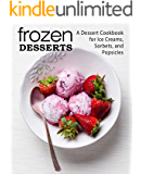 Frozen Desserts: A Dessert Cookbook for Ice Creams, Sorbets, and Popsicles