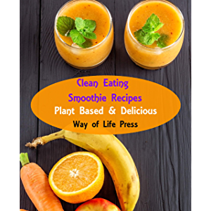 Clean Eating Smoothie Recipes: Plant Based & Delicious (Healthy Smoothie Recipes)