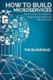 How To Build Microservices :Top 10 Hacks To Modeling, Integrating & Deploying Microservices (The Blokehead Success Series)