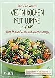 Vegan kochen mit Lupine: Über 55 eiweißreiche und sojafreie Rezepte