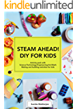 STEAM AHEAD! DIY FOR KIDS: Science Experiments bundle; packed with Science/Technology/Engineering/Art/Math making and building activities for 4-10 year old kids