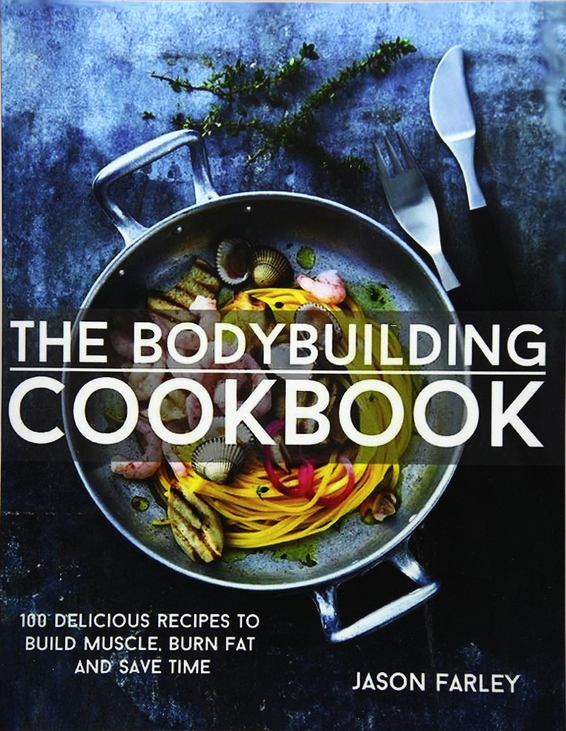 The Bodybuilding Cookbook: 100 Delicious Recipes To Build Muscle, Burn Fat And Save Time The Build Muscle, Get Shredded, Muscle & Fat Loss Cookbook Series: ...