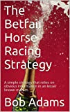 The Betfair Horse Racing Strategy: A simple strategy that relies on obvious information in an lesser known market. (English Edition)