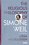 The Religious Philosophy of Simone Weil: An Introduction (Library of Modern Religion Book 34)