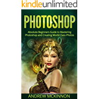 PHOTOSHOP: Absolute Beginners Guide To Mastering Photoshop And Creating World Class Photos (Step by Step Pictures, Adobe… book cover