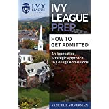 Ivy League Prep - How to Get Admitted - An Innovative, Strategic Approach to College Admissions