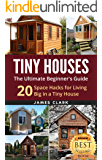 Tiny Houses: The Ultimate Beginner's Guide! : 20 Space Hacks for Living Big in Your Tiny House (Tiny Homes, Small Home, Tiny House Plans, Tiny House Living Book 1)