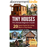 Tiny Houses: The Ultimate Beginner's Guide! : 20 Space Hacks for Living Big in Your Tiny House (Tiny Homes, Small Home, Tiny House Plans, Tiny House Living Book 1) (English Edition)