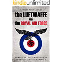 The Luftwaffe and the Royal Air Force: The History and Legacy of Nazi Germany and Great Britain's Air Forces in World War II