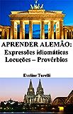 Aprender Alemão: Expressões idiomáticas ‒ Locuções ‒ Provérbios (Frases em Alemão Livro 1)