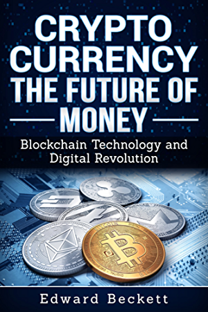 Cryptocurrency: The Future of Money; Blockchain Technology & Digital Revolution (Practical Guide to Cryptocurrency; Bitcoin; Altcoins Book 1)