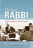 The Last Rabbi: Joseph Soloveitchik and Talmudic Tradition (New Jewish Philosophy and Thought)