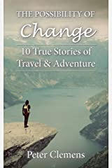 The Possibility of Change: 10 True Stories of Travel & Adventure Kindle Edition