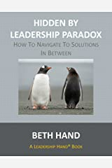Hidden by Leadership Paradox: How to Navigate to Solutions in Between (A Leadership Hand® Book) Kindle Edition