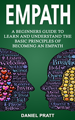 Empath: A Beginner's Guide to Learn and Understand the basic principles of becoming an Empath