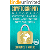 Cryptography: Decoding Cryptography! From Ancient To New Age Times. (Code Breaking, Hacking, Data Encryption, Internet Security) (Cryptography, Code Breaking, ... Data Encryption, Internet Security)