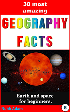 Geography: The 30 most amazing Geography Facts: Earth and space for beginners. (geographical facts; geography for kids; childrens books)