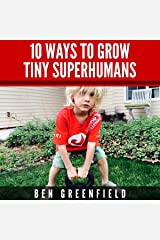 10 Ways to Grow Tiny Superhumans: How to Enable the Kids in Your Life to Look, Feel, and Perform like Optimized Human Machines Audible Audiobook
