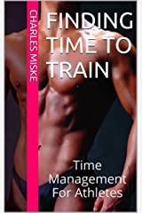 Finding Time to Train: Time Management For Athletes Kindle Edition