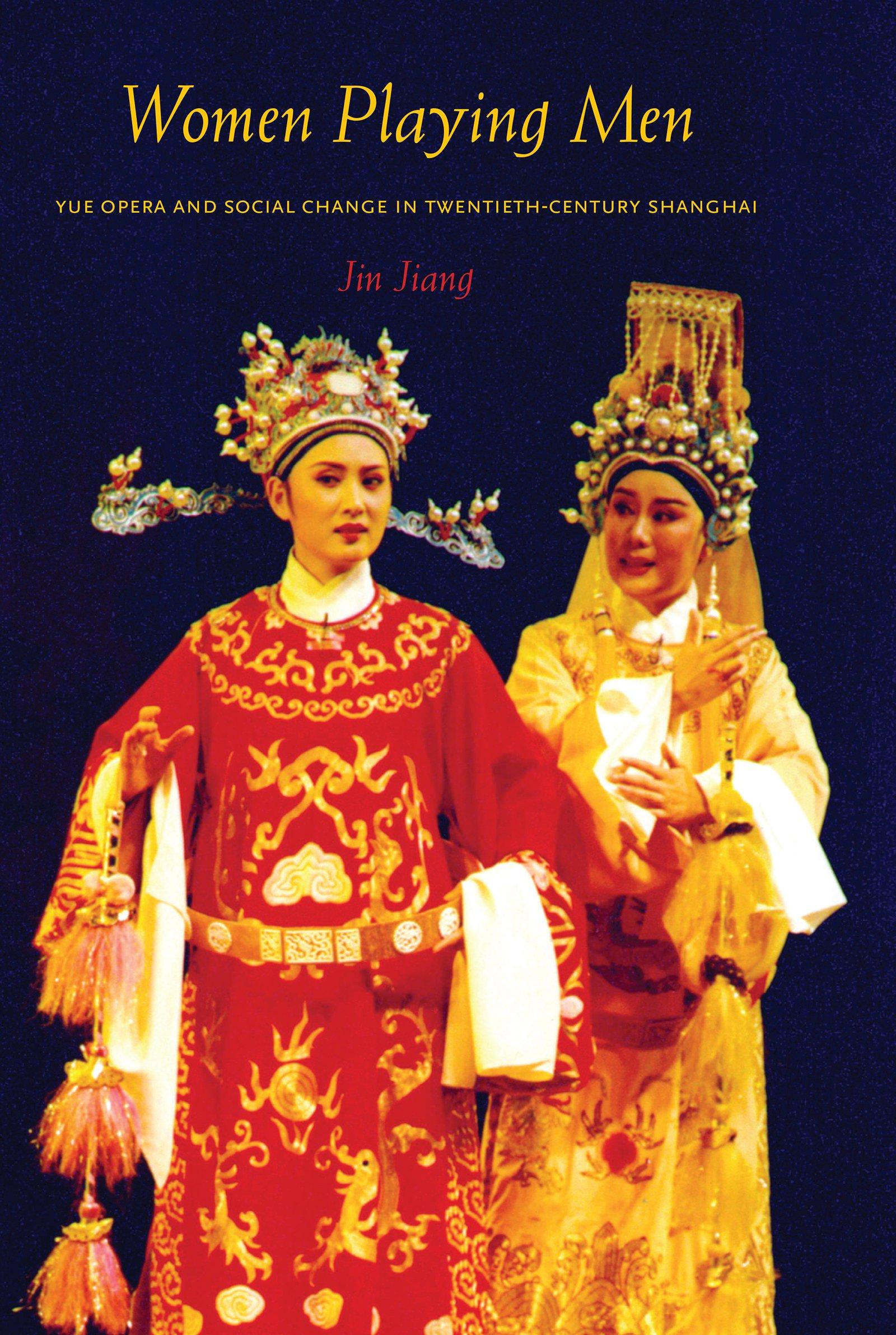 Women Playing Men: Yue Opera and Social Change in Twentieth-Century Shanghai