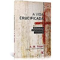 A Vida Crucificada. Como Viver Uma Experiência Cristã Mais Profunda
