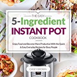 THE EASY 5-INGREDIENT INSTANT POT COOKBOOK: Enjoy Food and Become More Productive With the Quick & Easy Everyday Recipes for Busy People: Instant Pot Cookbook (English Edition)