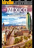 Mexico: 2018 Mexico Travel Guide: Top 100 Things to Do & see in Mexico (Mexico City, Cancun, Yucatan, Los Cac vbos, Oaxaca, Guanajuato, Guadalajara)