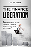 The Finance Liberation: 6 Simple Steps to Financial Freedom WHILE Living Your Dream Life