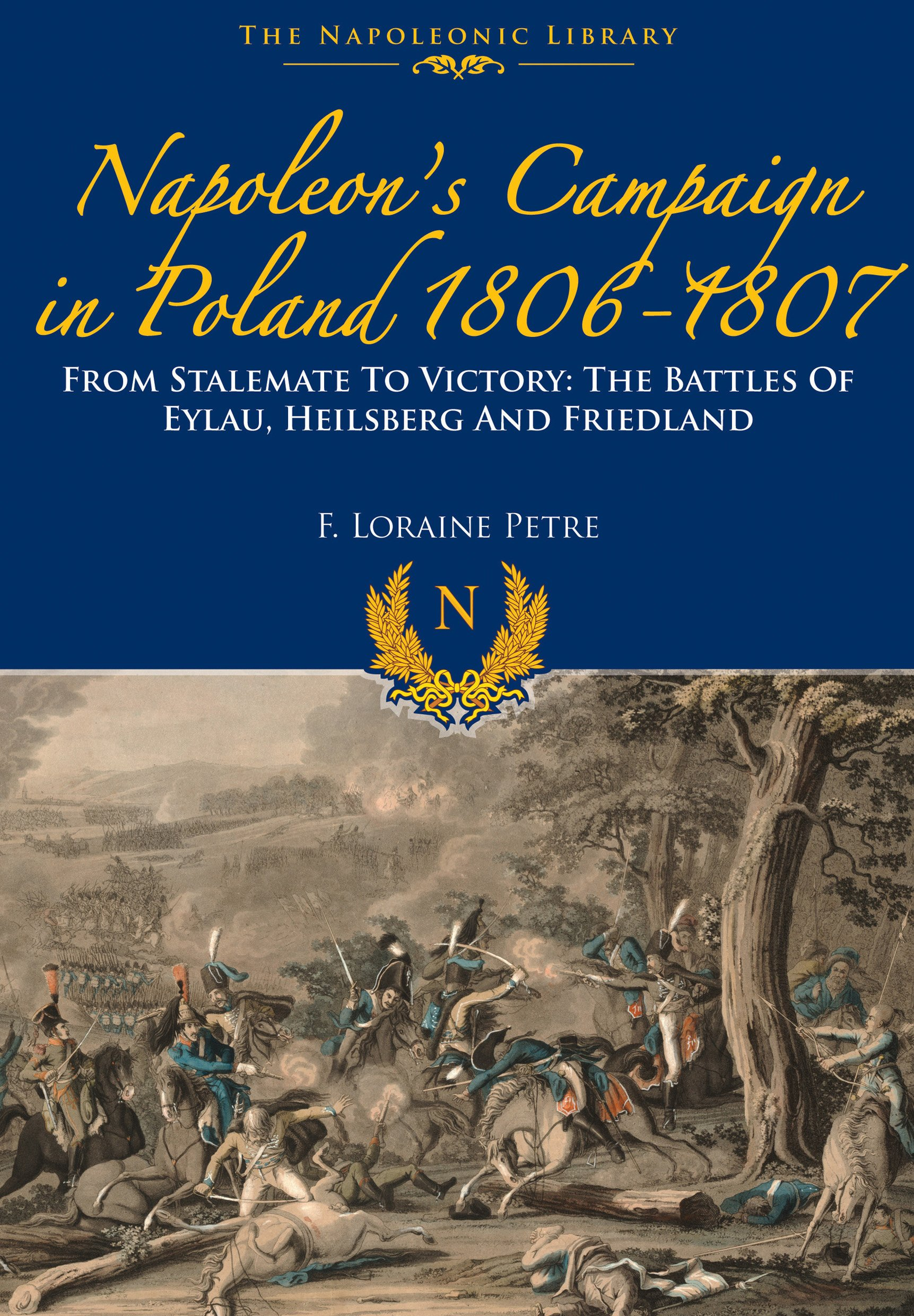 Napoleon's Campaign In Poland 1806-1807: From Stalemate to Victory: The Battles of Eylau, Heilsberg and Friedland (The Napoleonic Library)