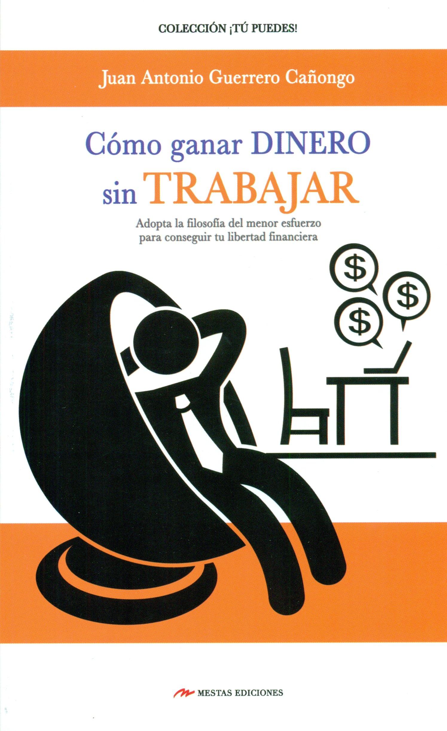 Como Ganar Dinero Sin Trabajar (TÚ PUEDES): Amazon.es: JUAN ANTONIO GUERRERO CAÑONGO: Libros