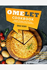 Omelet Cookbook: Omelet Recipes That Are Easy to Whip Up Extremely Delicious Kindle Edition