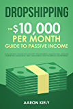 Dropshipping The $10,000 per Month Guide to Passive Income,: Make Money Online with Shopify, E-Commerce, Amazon FBA, Affiliate Marketing, Blogging, eBay, Instagram, and Facebook Advertising