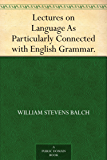 Lectures on Language As Particularly Connected with English Grammar.
