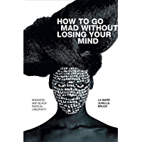 How to Go Mad without Losing Your Mind: Madness and Black Radical Creativity (Black Outdoors: Innovations in the Poetics…
