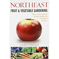 Northeast Fruit and Vegetable Gardening: Plant, Grow, and Eat the Best Edibles for Northeast Gardens