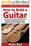 How to Build a Guitar: Learn How You Can Quickly & Easily Build Your Own Guitar The Right Way Even If You're a Beginner, This New & Simple to Follow Guide Teaches You How Without Failing