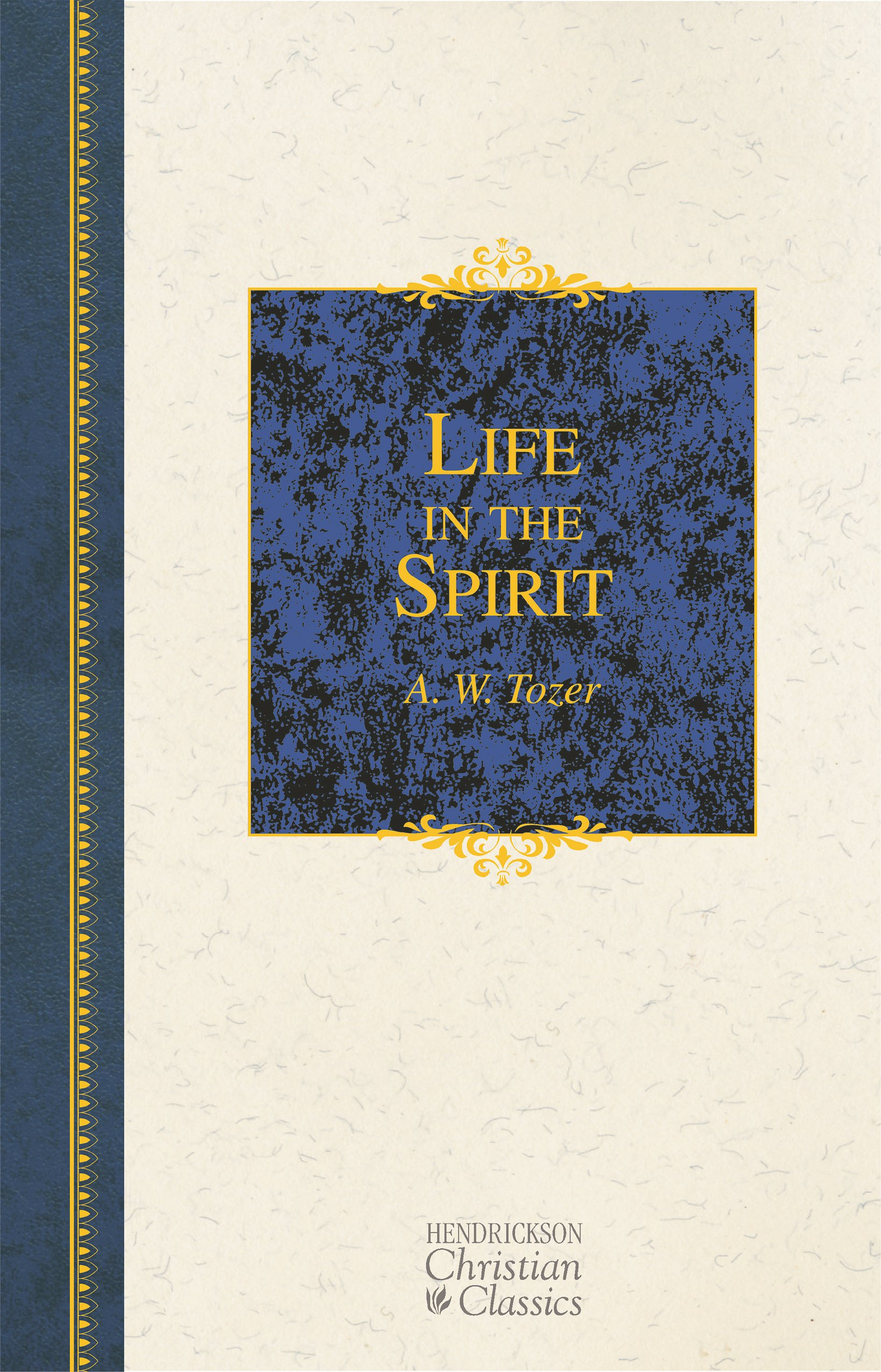 Life In The Spirit Including How To Be Filled With Holy And Counselor Hendrickson Christian Classics A W Tozer 9781598563344