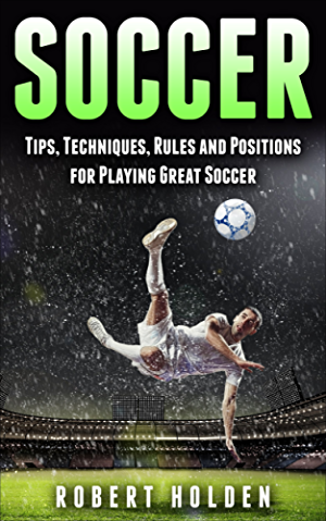 Soccer: Tips; Techniques; Rules and Positions for Playing Great Soccer (Soccer Training; Soccer Drills; Soccer IQ; How To Play Soccer; Soccer Books; Soccer Drills; Soccer Game; Soccer Tips)
