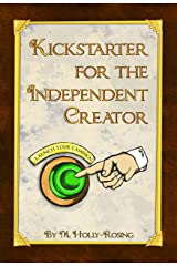 Kickstarter For The Independent Creator: A Practical and Informative Guide To Crowdfunding Kindle Edition